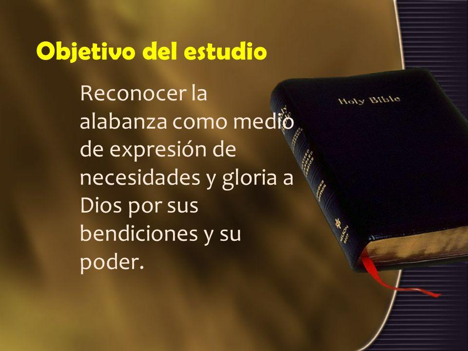 Objetivo del estudioReconocer la alabanza como medio de expresión de necesidades y gloria a Dios por sus bendiciones y su poder.