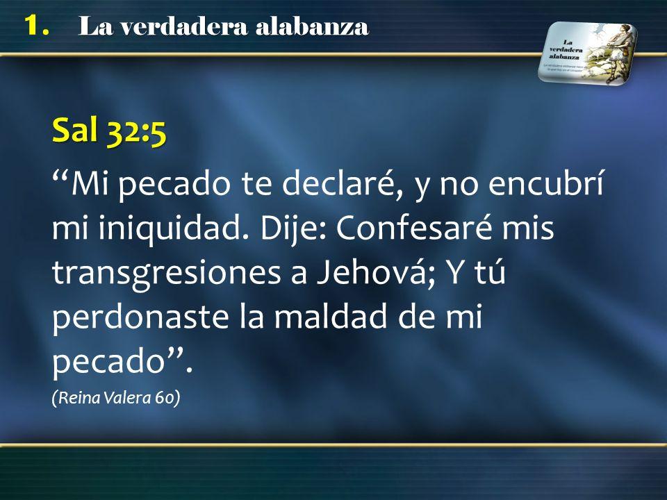 Sal 32:5 Mi pecado te declaré, y no encubrí mi iniquidad. Dije: Confesaré mis transgresiones a Jehová; Y tú perdonaste la maldad de mi pecado .