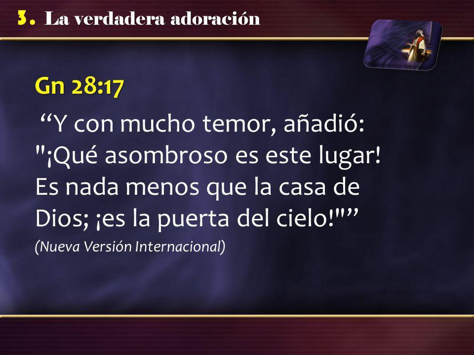 Gn 28:17 Y con mucho temor, añadió: ¡Qué asombroso es este lugar! Es nada menos que la casa de Dios; ¡es la puerta del cielo!