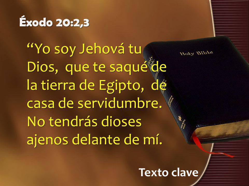 Éxodo 20:2,3 Yo soy Jehová tu Dios, que te saqué de la tierra de Egipto, de casa de servidumbre. No tendrás dioses ajenos delante de mí.