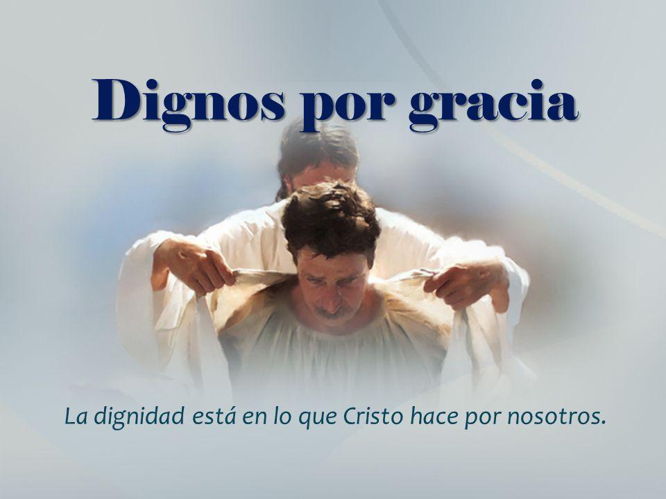 La dignidad está en lo que Cristo hace por nosotros.