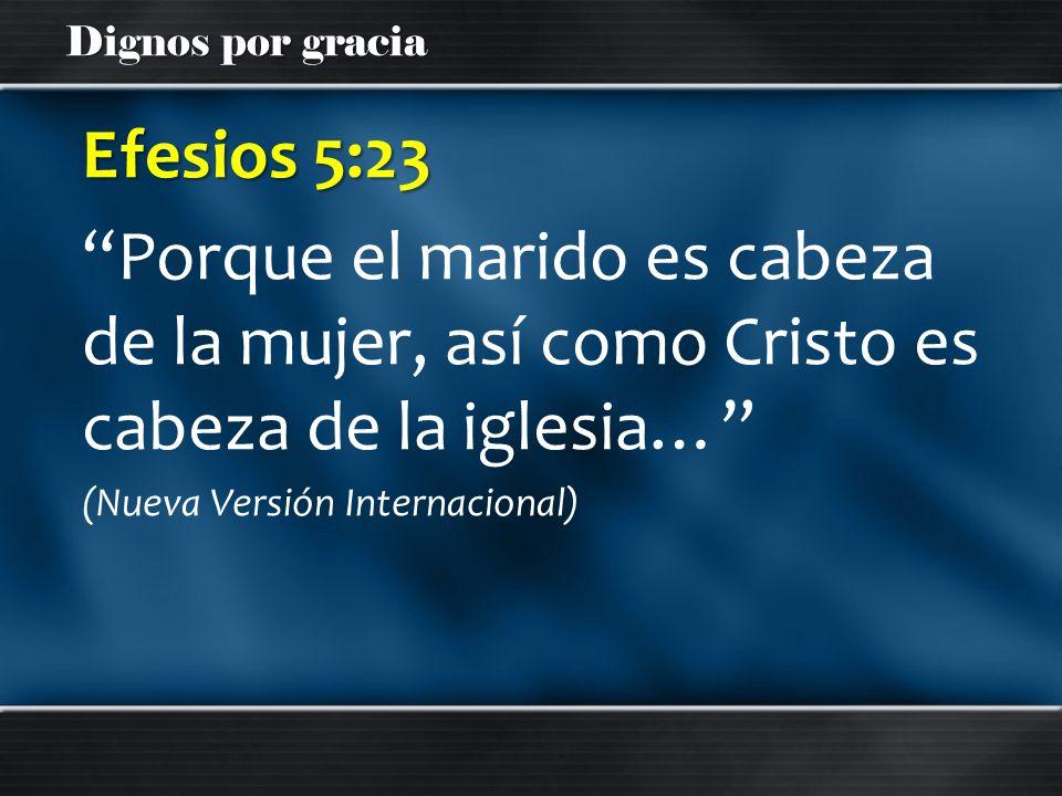 Efesios 5:23 Porque el marido es cabeza de la mujer, así como Cristo es cabeza de la iglesia… (Nueva Versión Internacional)