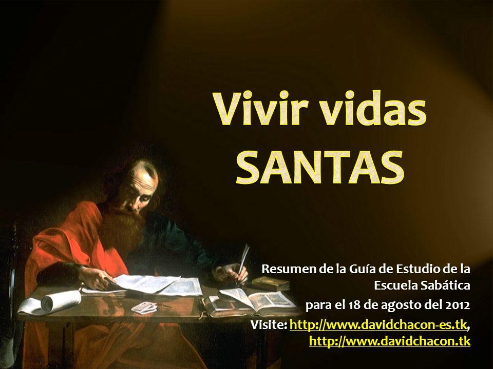 Vivir vidas SANTAS Resumen de la Guía de Estudio de la Escuela Sabática. para el 18 de agosto del 2012.
