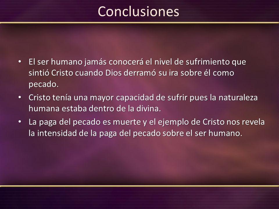 Conclusiones El ser humano jamás conocerá el nivel de sufrimiento que sintió Cristo cuando Dios derramó su ira sobre él como pecado.