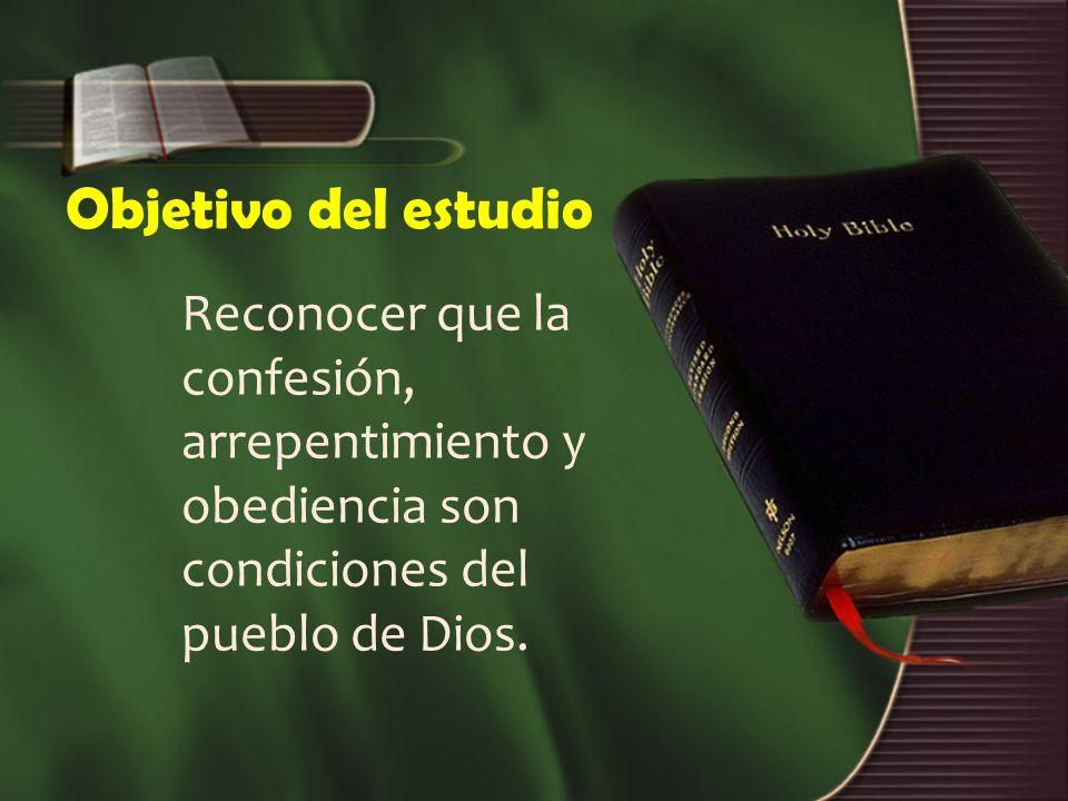 Objetivo del estudio Reconocer que la confesión, arrepentimiento y obediencia son condiciones del pueblo de Dios.