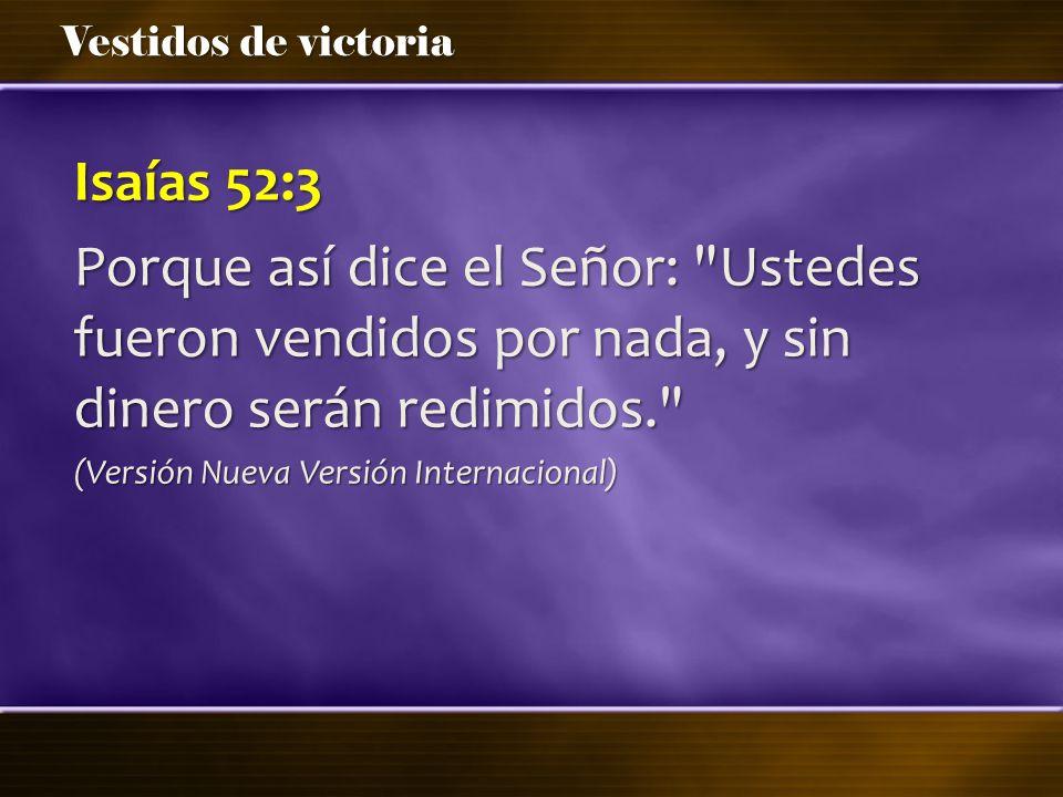 Isaías 52:3 Porque así dice el Señor: Ustedes fueron vendidos por nada, y sin dinero serán redimidos.