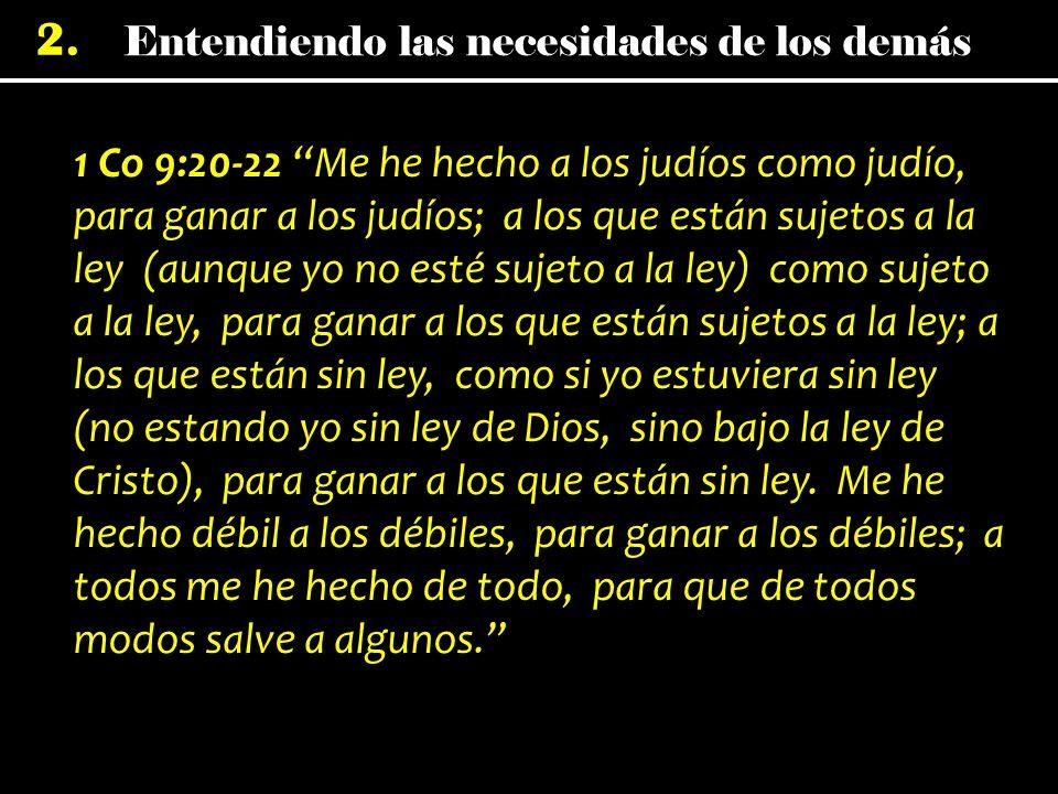 1 Co 9:20-22 Me he hecho a los judíos como judío, para ganar a los judíos; a los que están sujetos a la ley (aunque yo no esté sujeto a la ley) como sujeto a la ley, para ganar a los que están sujetos a la ley; a los que están sin ley, como si yo estuviera sin ley (no estando yo sin ley de Dios, sino bajo la ley de Cristo), para ganar a los que están sin ley.