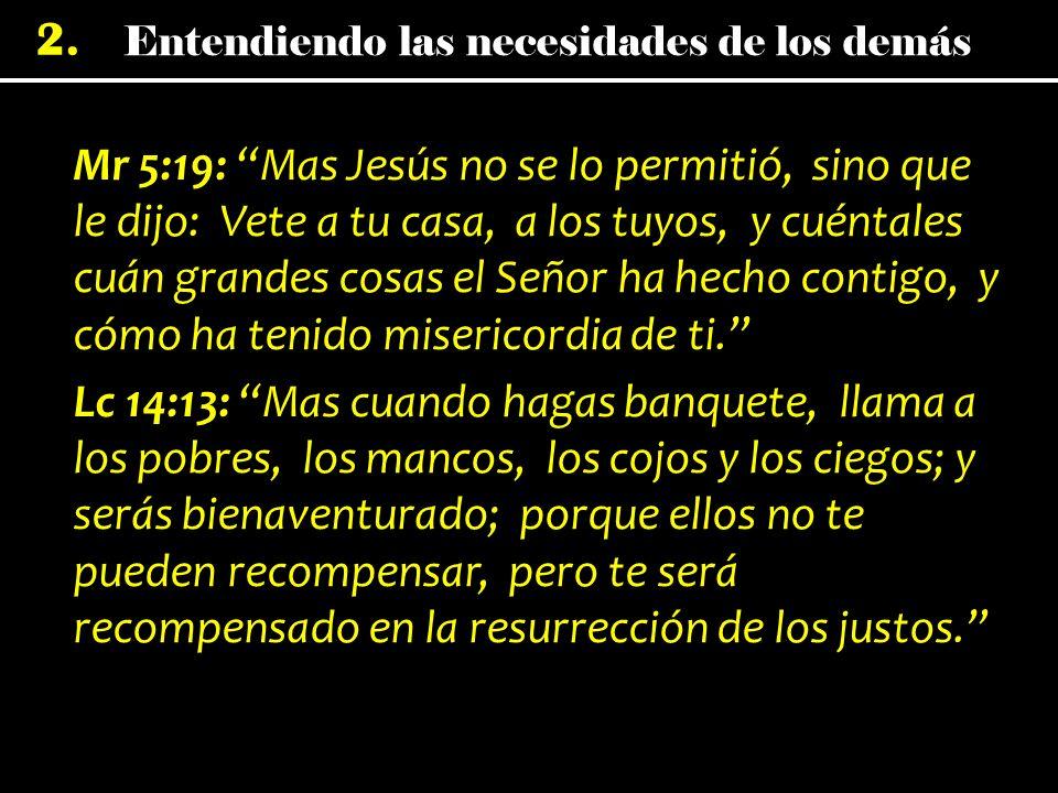 Mr 5:19: Mas Jesús no se lo permitió, sino que le dijo: Vete a tu casa, a los tuyos, y cuéntales cuán grandes cosas el Señor ha hecho contigo, y cómo ha tenido misericordia de ti.