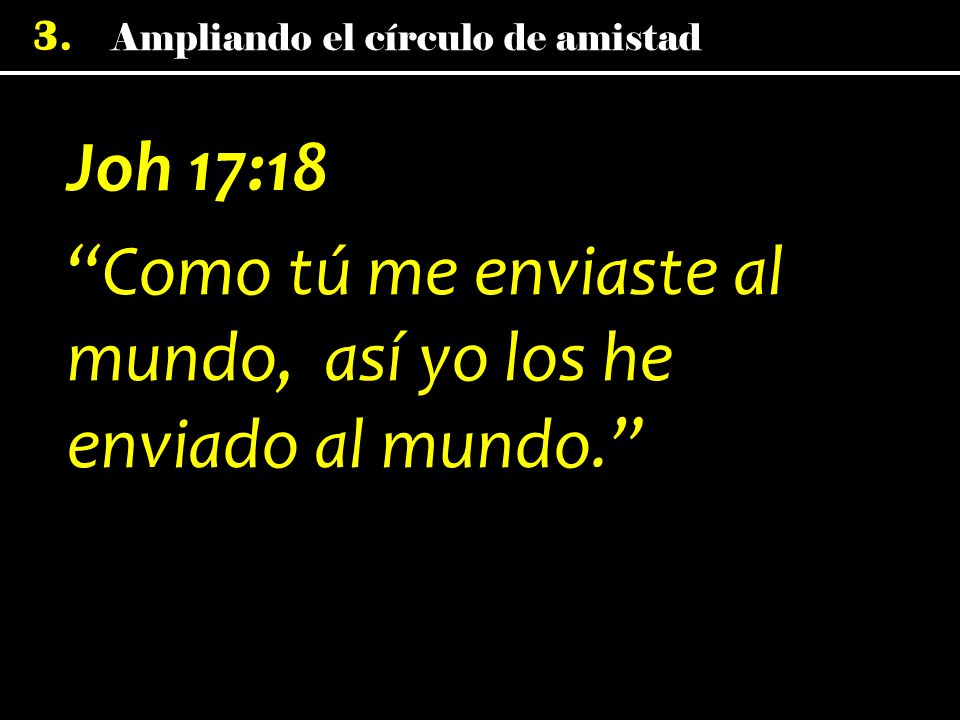 Joh 17:18 Como tú me enviaste al mundo, así yo los he enviado al mundo.