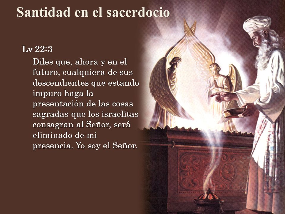Lv 22:3 Diles que, ahora y en el futuro, cualquiera de sus descendientes que estando impuro haga la presentación de las cosas sagradas que los israelitas consagran al Señor, será eliminado de mi presencia.