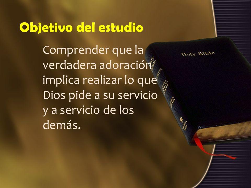 Objetivo del estudio Comprender que la verdadera adoración implica realizar lo que Dios pide a su servicio y a servicio de los demás.