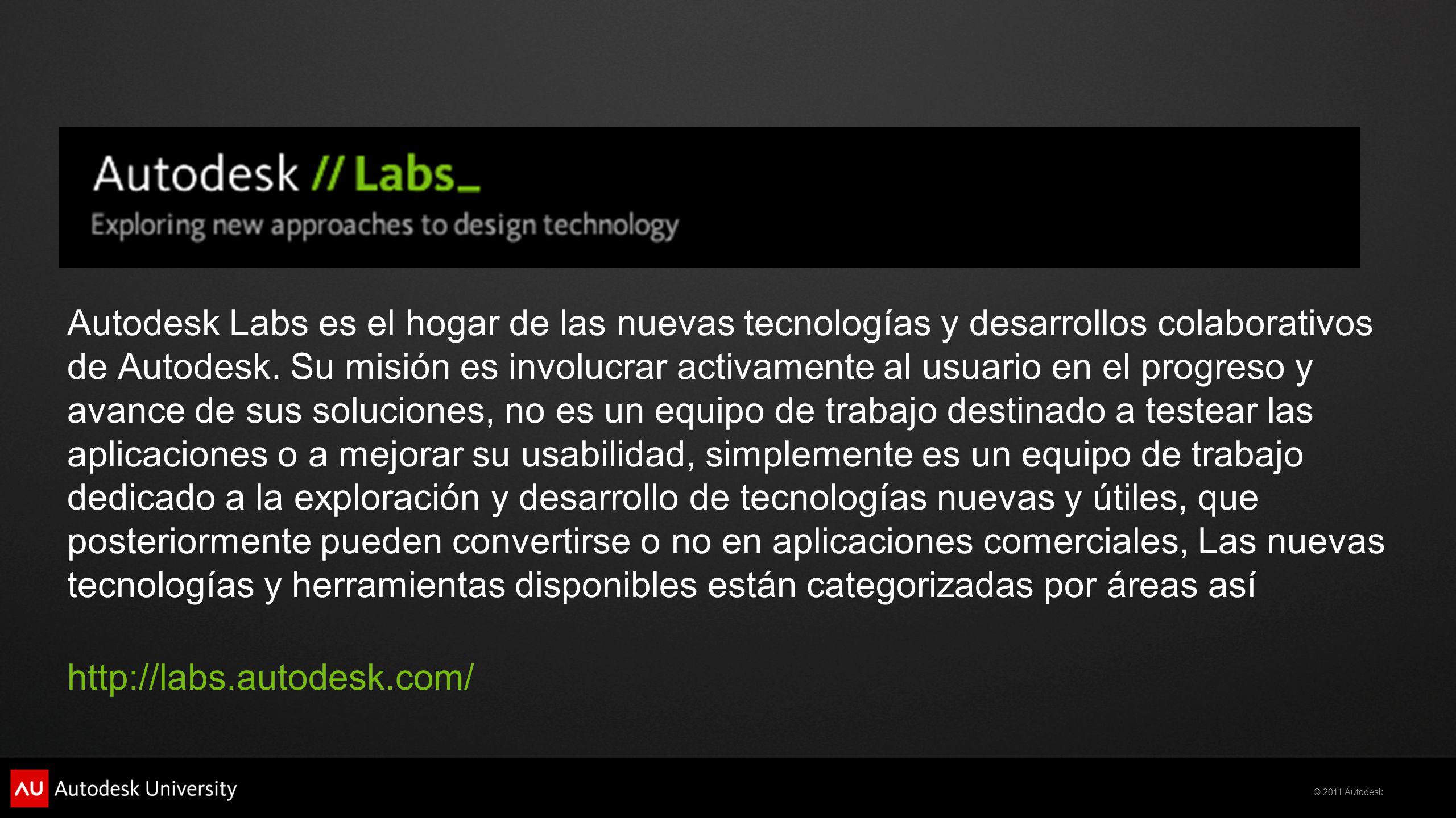 Autodesk Labs es el hogar de las nuevas tecnologías y desarrollos colaborativos de Autodesk. Su misión es involucrar activamente al usuario en el progreso y avance de sus soluciones, no es un equipo de trabajo destinado a testear las aplicaciones o a mejorar su usabilidad, simplemente es un equipo de trabajo dedicado a la exploración y desarrollo de tecnologías nuevas y útiles, que posteriormente pueden convertirse o no en aplicaciones comerciales, Las nuevas tecnologías y herramientas disponibles están categorizadas por áreas así