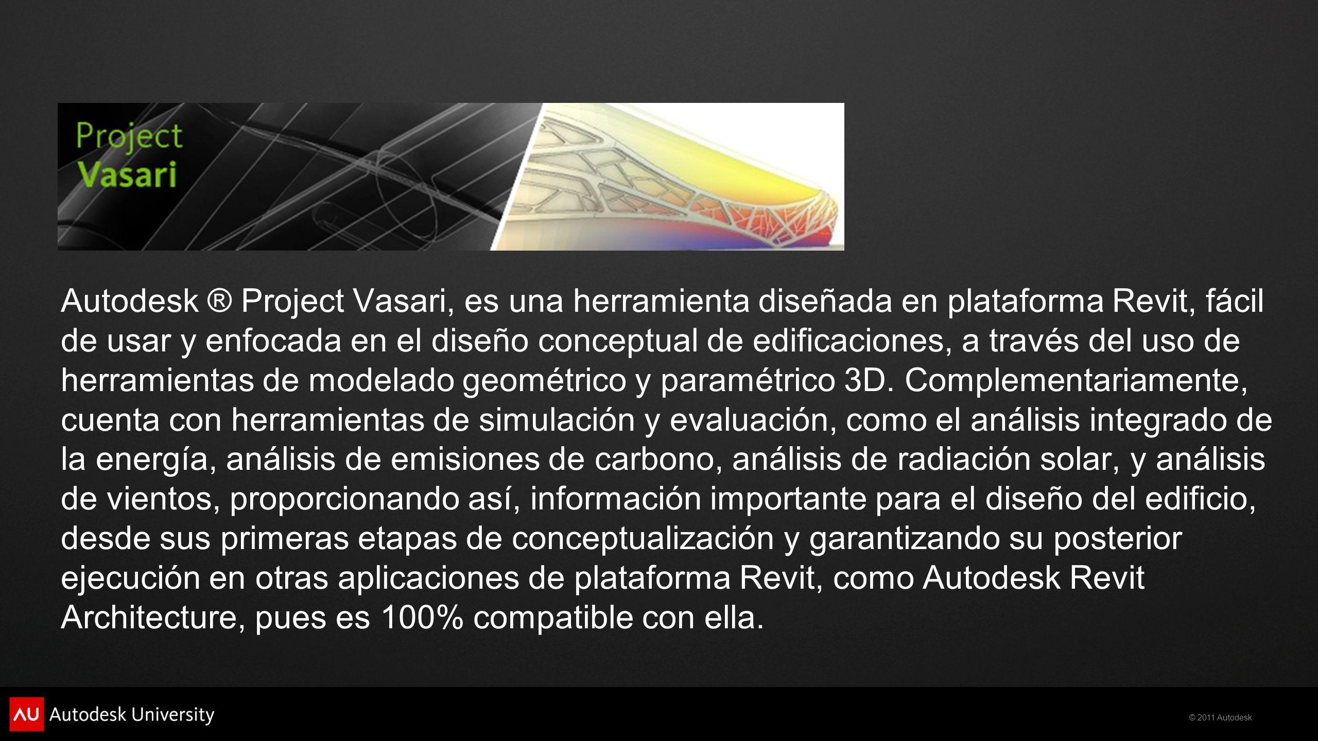 Autodesk ® Project Vasari, es una herramienta diseñada en plataforma Revit, fácil de usar y enfocada en el diseño conceptual de edificaciones, a través del uso de herramientas de modelado geométrico y paramétrico 3D.