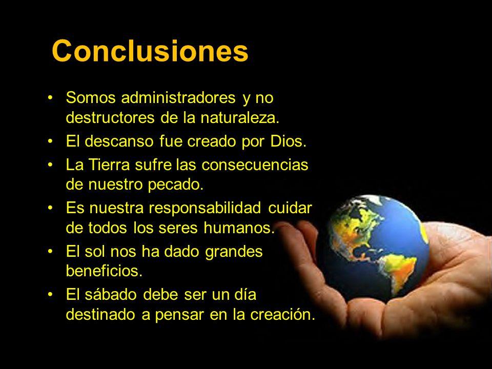 Conclusiones Somos administradores y no destructores de la naturaleza.