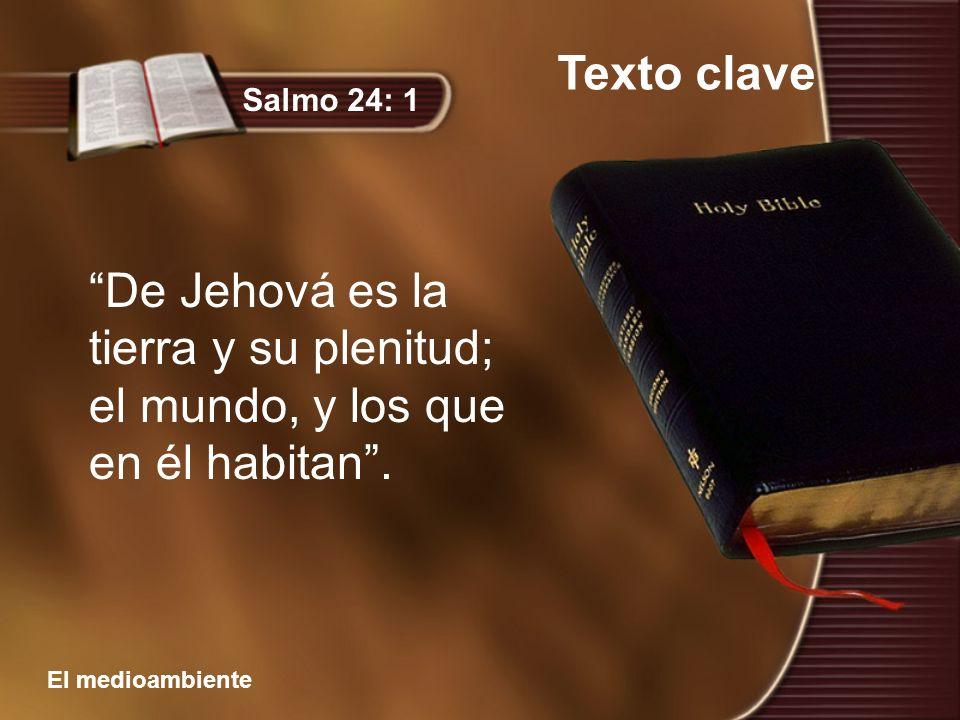 Texto clave Salmo 24: 1 De Jehová es la tierra y su plenitud; el mundo, y los que en él habitan .
