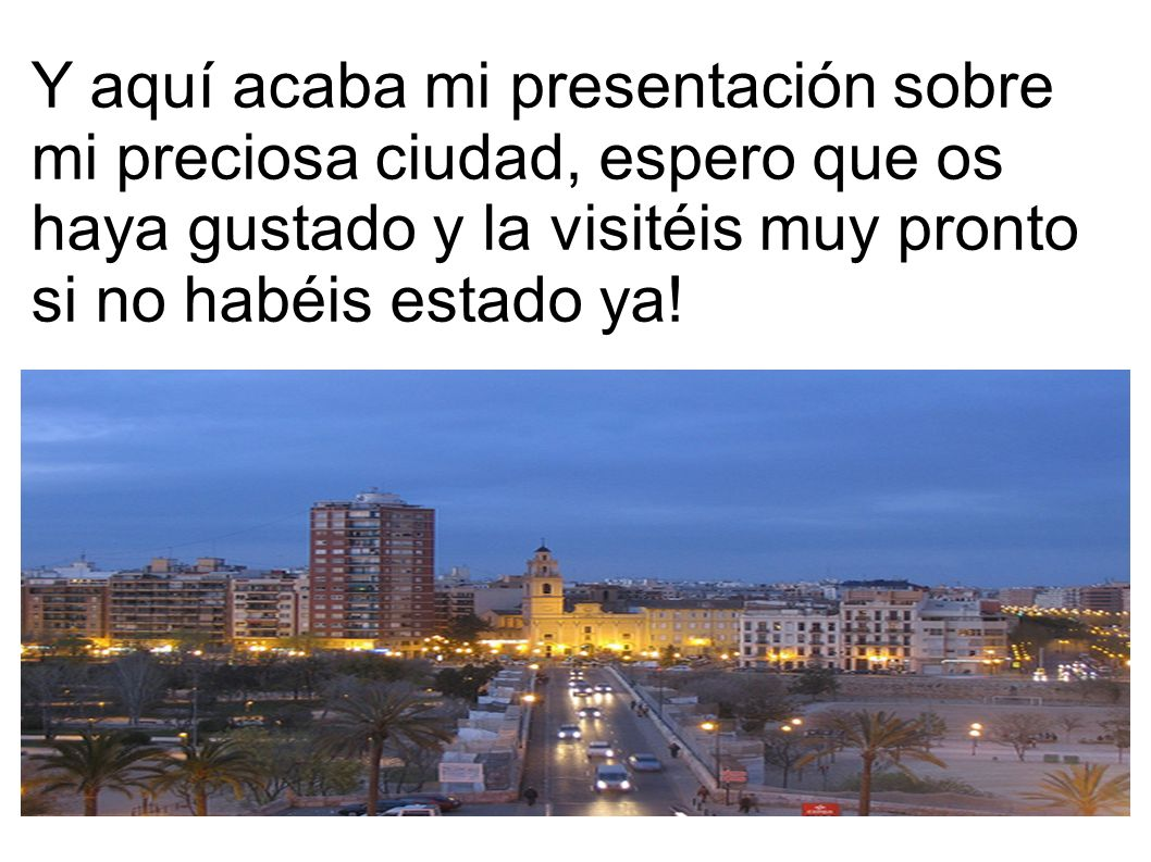 Y aquí acaba mi presentación sobre mi preciosa ciudad, espero que os haya gustado y la visitéis muy pronto si no habéis estado ya!