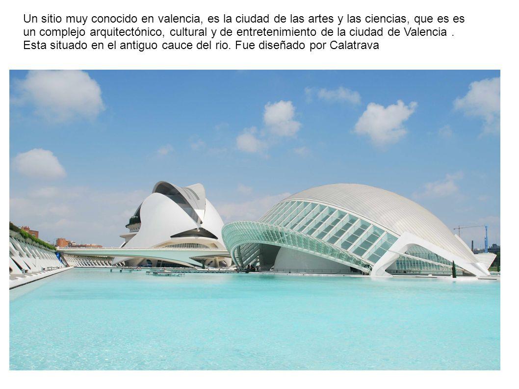 Un sitio muy conocido en valencia, es la ciudad de las artes y las ciencias, que es es un complejo arquitectónico, cultural y de entretenimiento de la ciudad de Valencia .