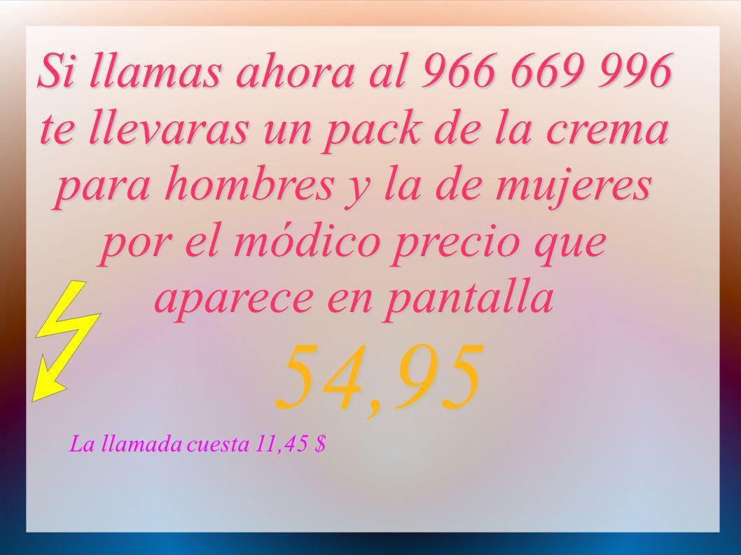 Si llamas ahora al 966 669 996 te llevaras un pack de la crema para hombres y la de mujeres por el módico precio que aparece en pantalla