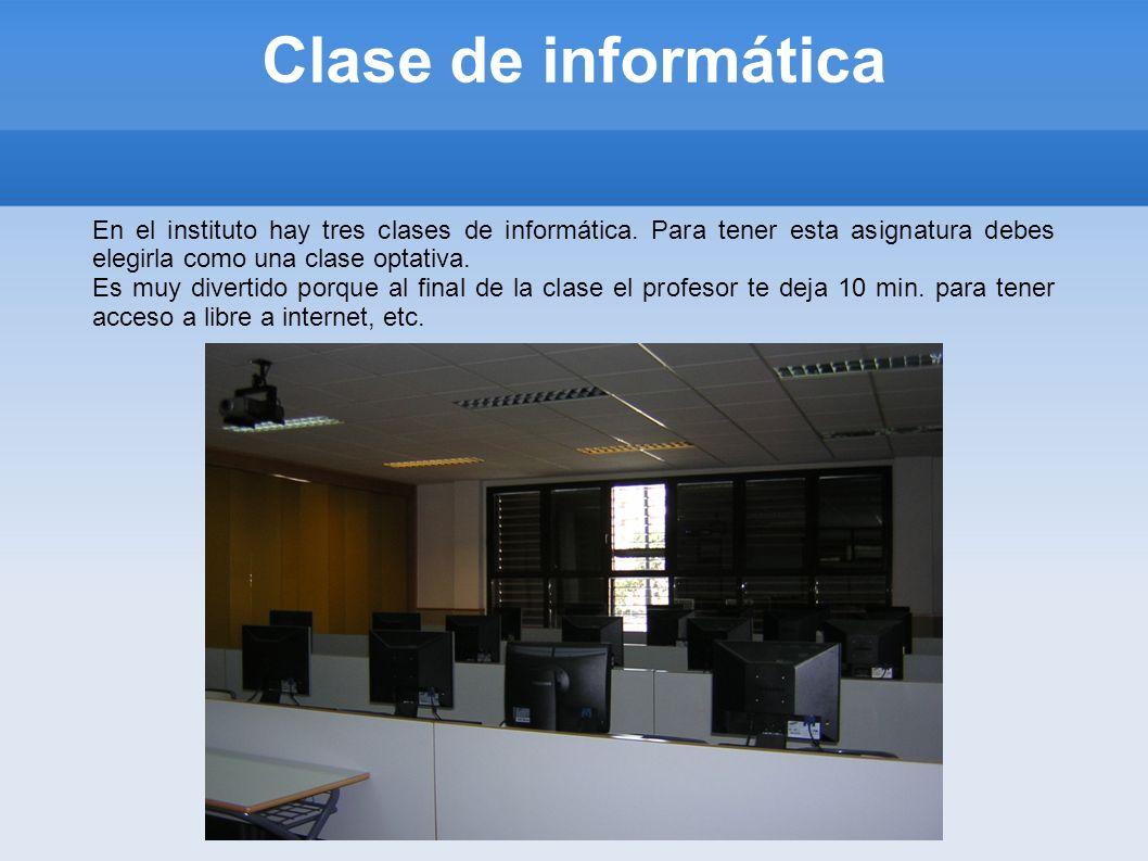 Clase de informáticaEn el instituto hay tres clases de informática. Para tener esta asignatura debes elegirla como una clase optativa.