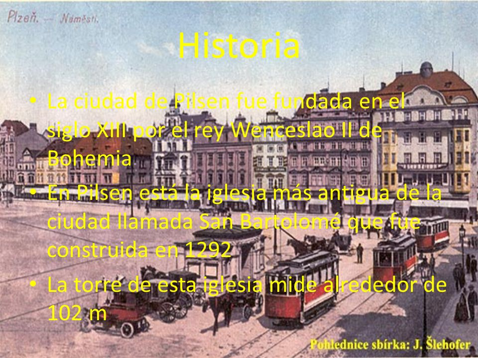 Historia La ciudad de Pilsen fue fundada en el siglo XIII por el rey Wenceslao II de Bohemia.
