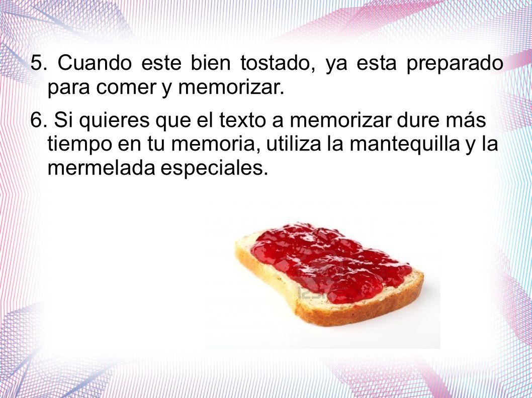 5. Cuando este bien tostado, ya esta preparado para comer y memorizar.