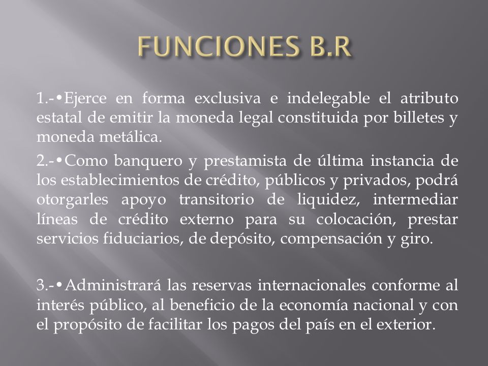 FUNCIONES B.R 1.-•Ejerce en forma exclusiva e indelegable el atributo estatal de emitir la moneda legal constituida por billetes y moneda metálica.