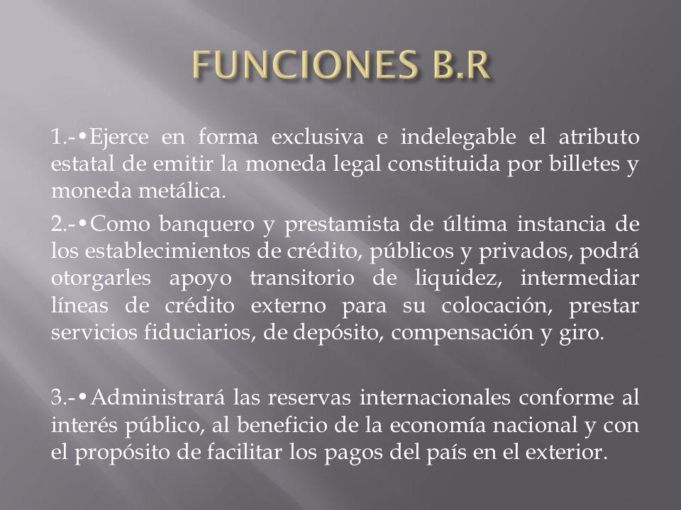 FUNCIONES B.R 1.-•Ejerce en forma exclusiva e indelegable el atributo estatal de emitir la moneda legal constituida por billetes y moneda metálica.