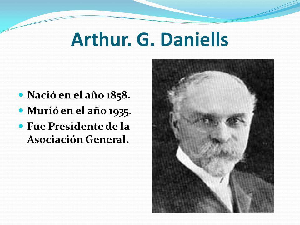 Arthur. G. Daniells Nació en el año 1858. Murió en el año 1935.