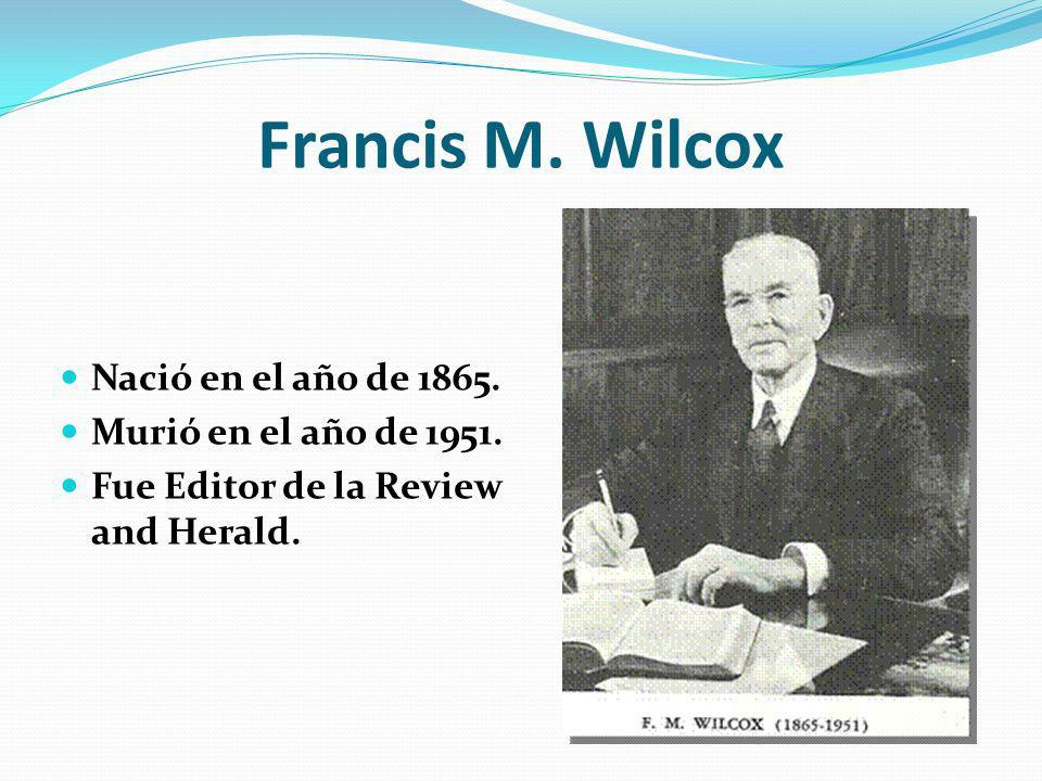 Francis M. Wilcox Nació en el año de 1865. Murió en el año de 1951.