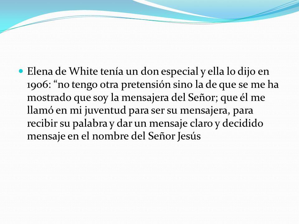 Elena de White tenía un don especial y ella lo dijo en 1906: no tengo otra pretensión sino la de que se me ha mostrado que soy la mensajera del Señor; que él me llamó en mi juventud para ser su mensajera, para recibir su palabra y dar un mensaje claro y decidido mensaje en el nombre del Señor Jesús