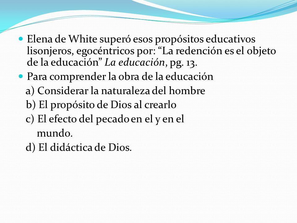 Elena de White superó esos propósitos educativos lisonjeros, egocéntricos por: La redención es el objeto de la educación La educación, pg. 13.