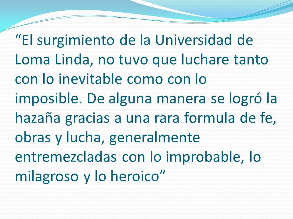 El surgimiento de la Universidad de Loma Linda, no tuvo que luchare tanto con lo inevitable como con lo imposible.
