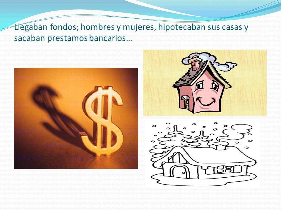 Llegaban fondos; hombres y mujeres, hipotecaban sus casas y sacaban prestamos bancarios…