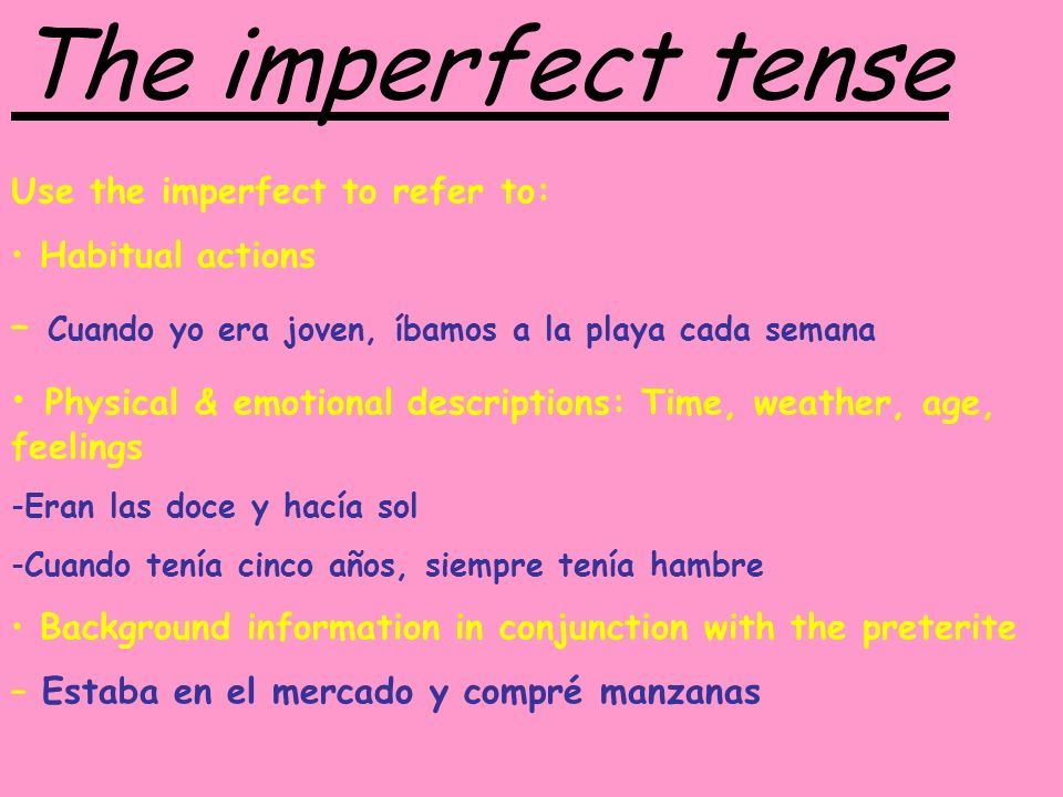 The imperfect tense Use the imperfect to refer to: Habitual actions. – Cuando yo era joven, íbamos a la playa cada semana.