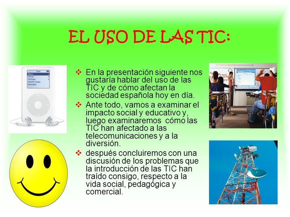 EL USO DE LAS TIC: En la presentación siguiente nos gustaría hablar del uso de las TIC y de cómo afectan la sociedad española hoy en día.