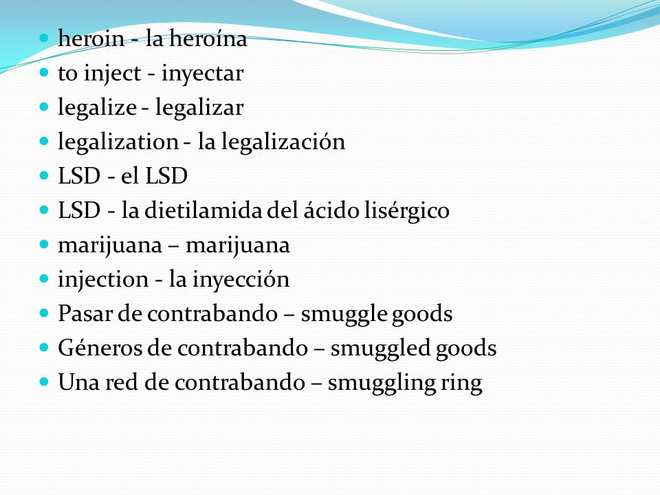 heroin - la heroína to inject - inyectar. legalize - legalizar. legalization - la legalización. LSD - el LSD.