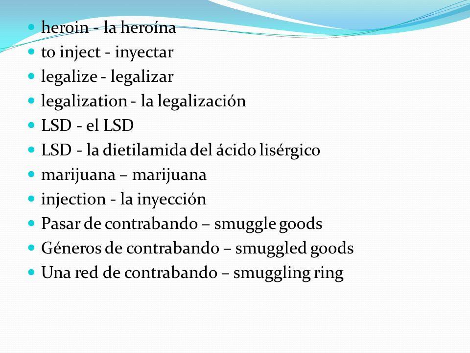 heroin - la heroínato inject - inyectar. legalize - legalizar. legalization - la legalización. LSD - el LSD.