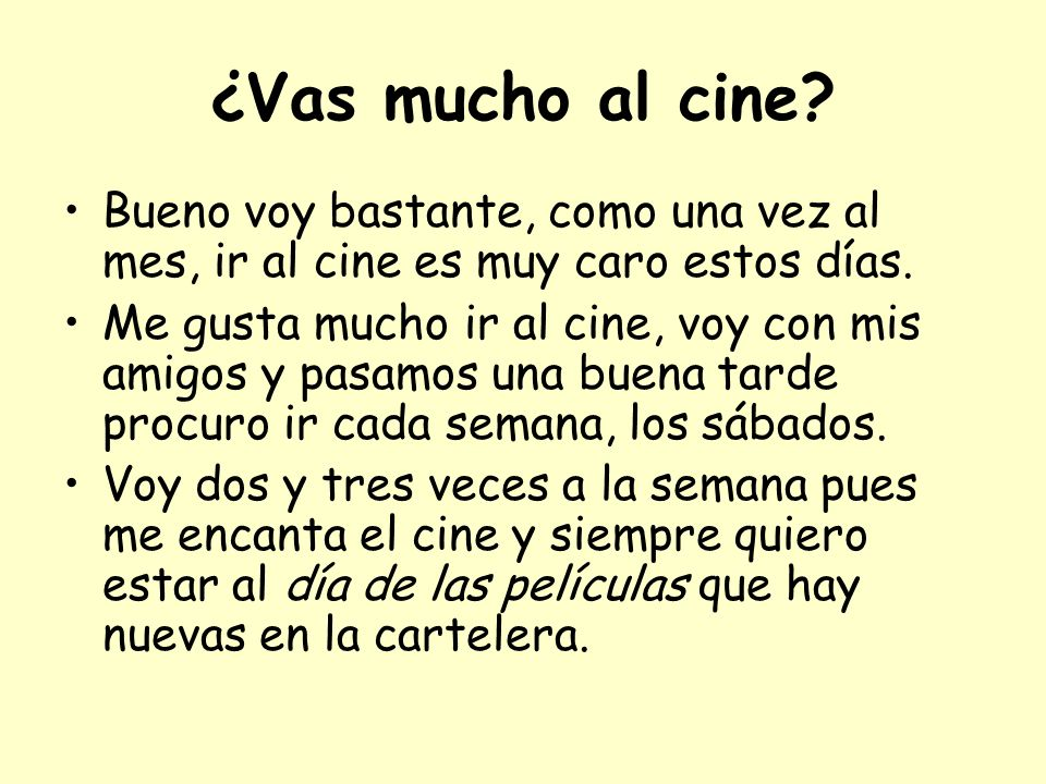 ¿Vas mucho al cine Bueno voy bastante, como una vez al mes, ir al cine es muy caro estos días.