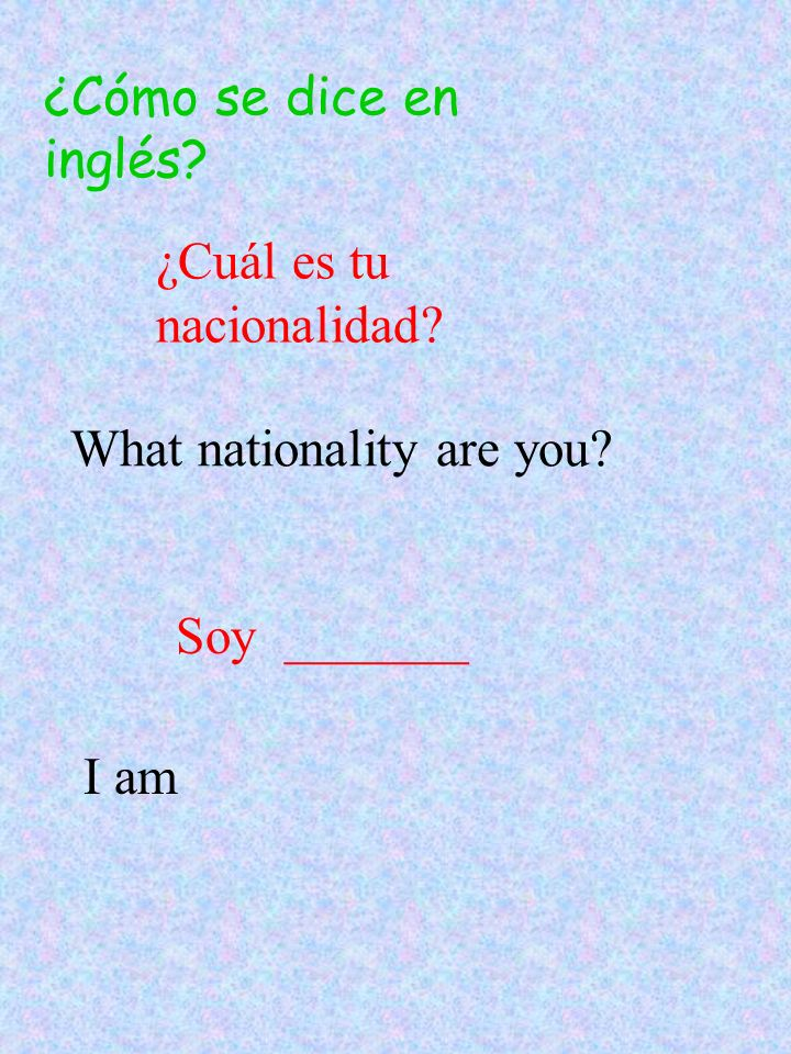 ¿Cómo se dice en inglés ¿Cuál es tu nacionalidad What nationality are you Soy _______ I am