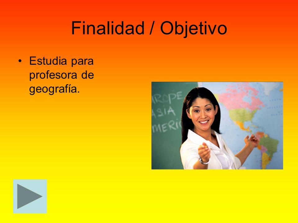 Finalidad / Objetivo Estudia para profesora de geografía.