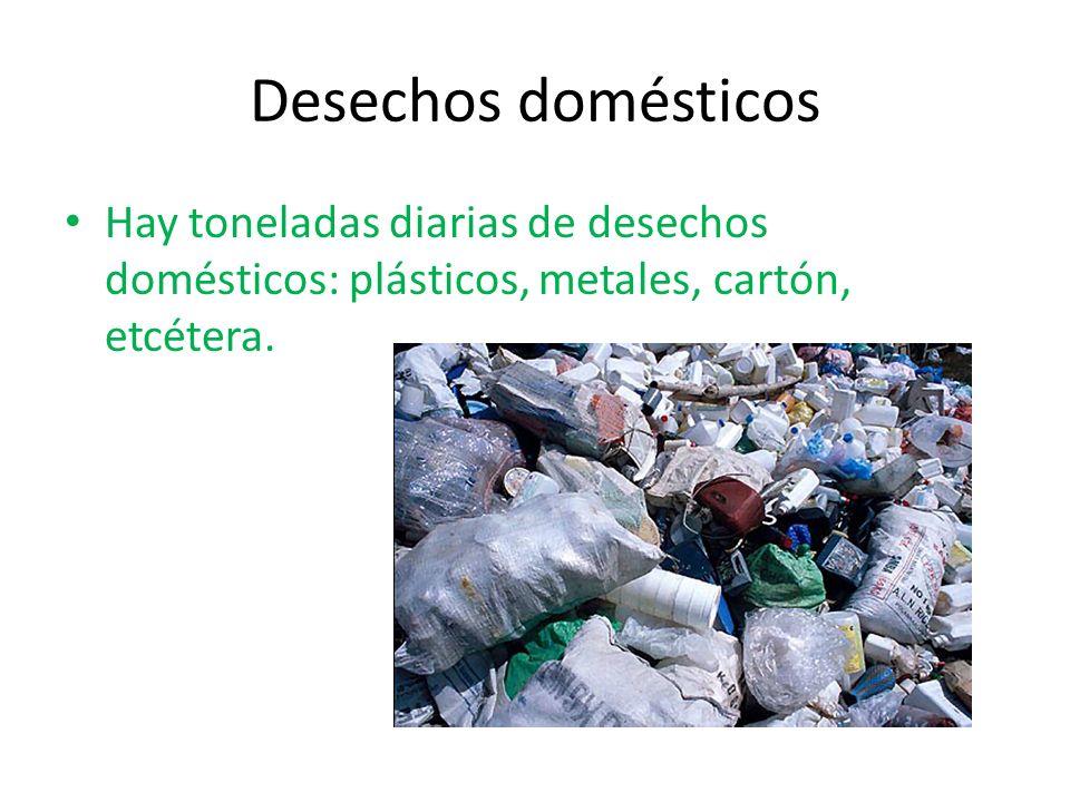 Desechos domésticos Hay toneladas diarias de desechos domésticos: plásticos, metales, cartón, etcétera.
