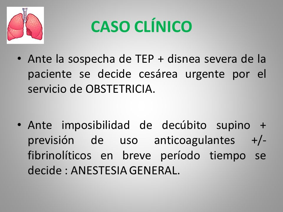 CASO CLÍNICOAnte la sospecha de TEP + disnea severa de la paciente se decide cesárea urgente por el servicio de OBSTETRICIA.