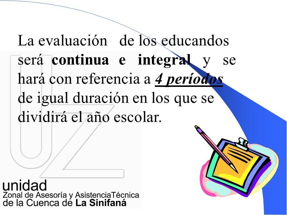 La evaluación de los educandos será continua e integral y se hará con referencia a 4 períodos de igual duración en los que se dividirá el año escolar.