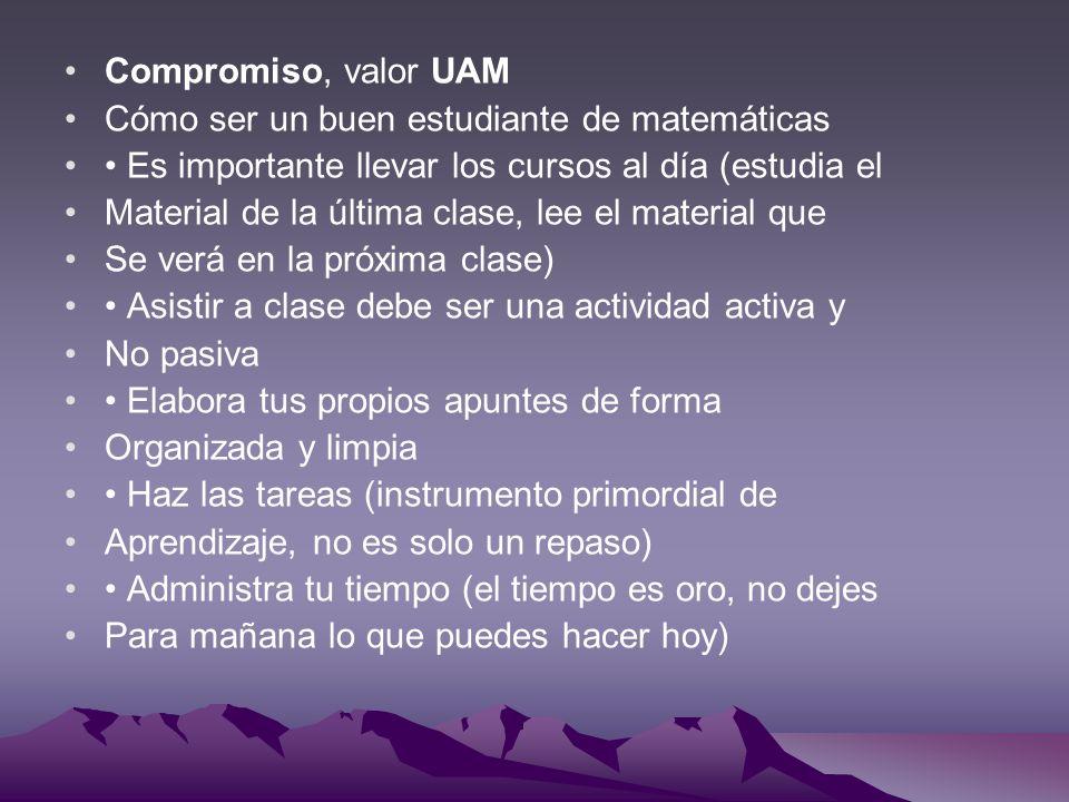 Compromiso, valor UAM Cómo ser un buen estudiante de matemáticas. • Es importante llevar los cursos al día (estudia el.