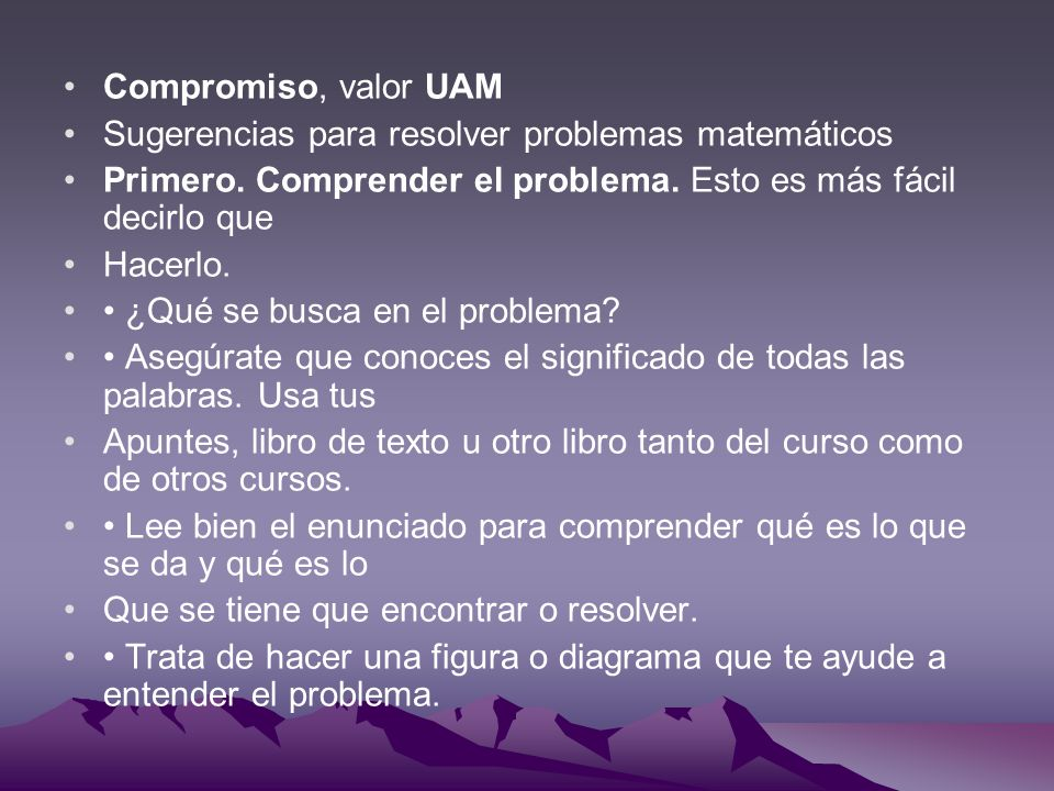 Compromiso, valor UAM Sugerencias para resolver problemas matemáticos. Primero. Comprender el problema. Esto es más fácil decirlo que.