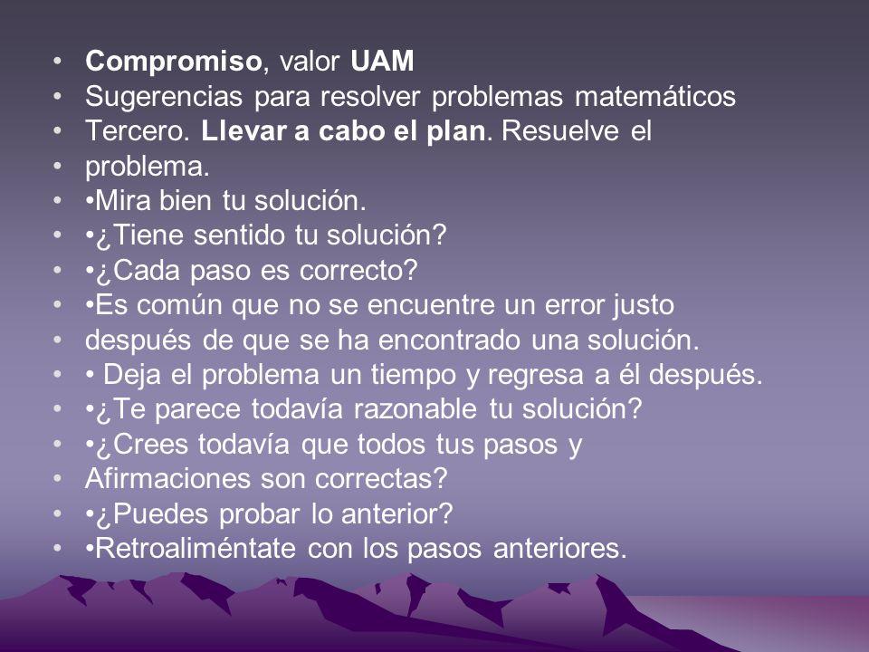 Compromiso, valor UAM Sugerencias para resolver problemas matemáticos. Tercero. Llevar a cabo el plan. Resuelve el.