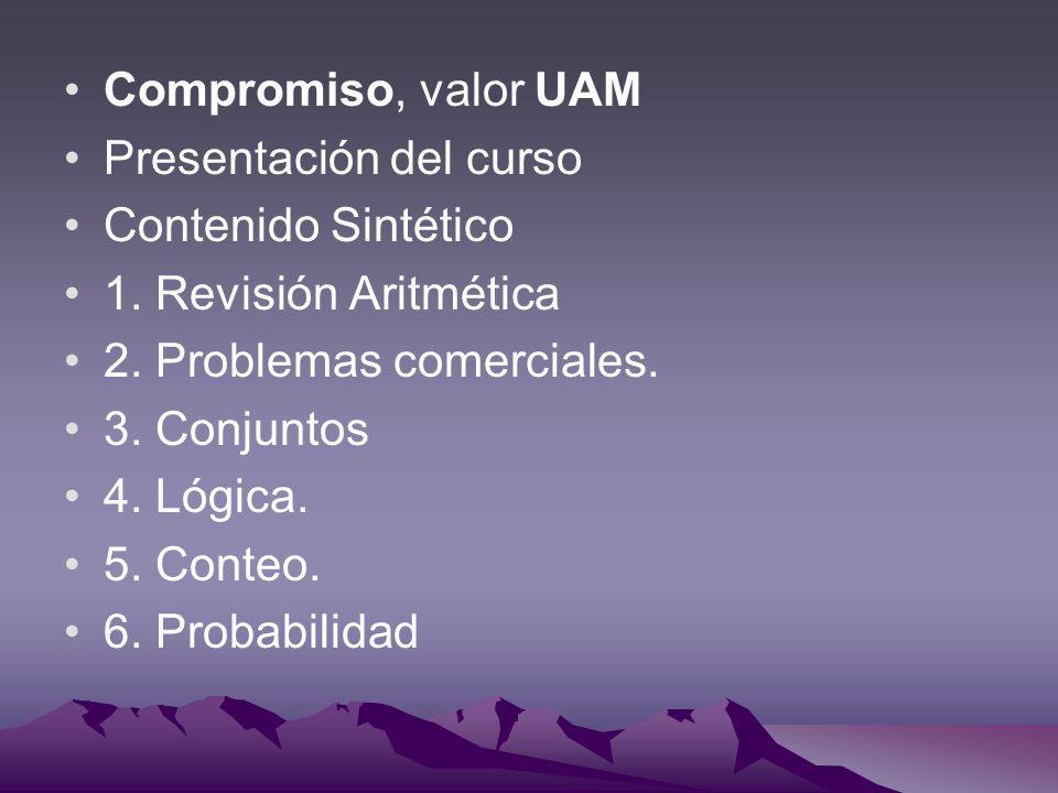 Compromiso, valor UAM Presentación del curso. Contenido Sintético. 1. Revisión Aritmética. 2. Problemas comerciales.