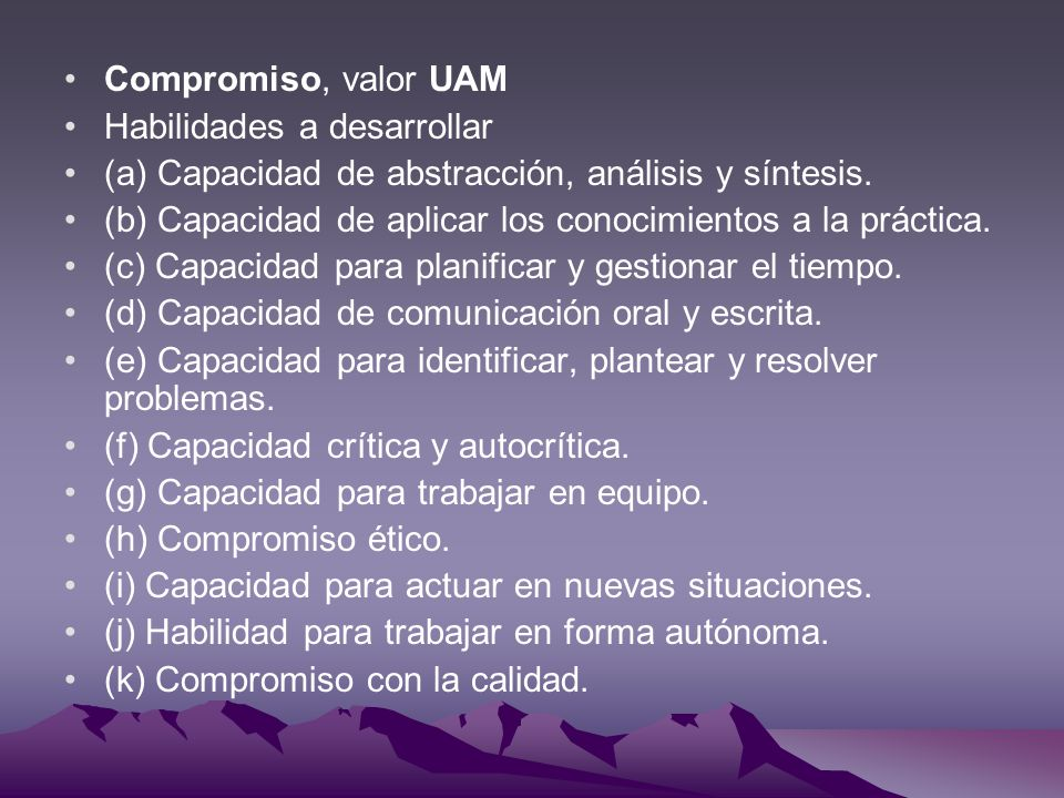 Compromiso, valor UAM Habilidades a desarrollar. (a) Capacidad de abstracción, análisis y síntesis.
