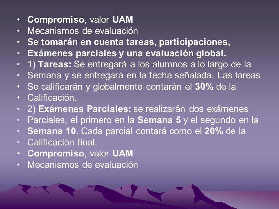 Compromiso, valor UAM Mecanismos de evaluación. Se tomarán en cuenta tareas, participaciones, Exámenes parciales y una evaluación global.