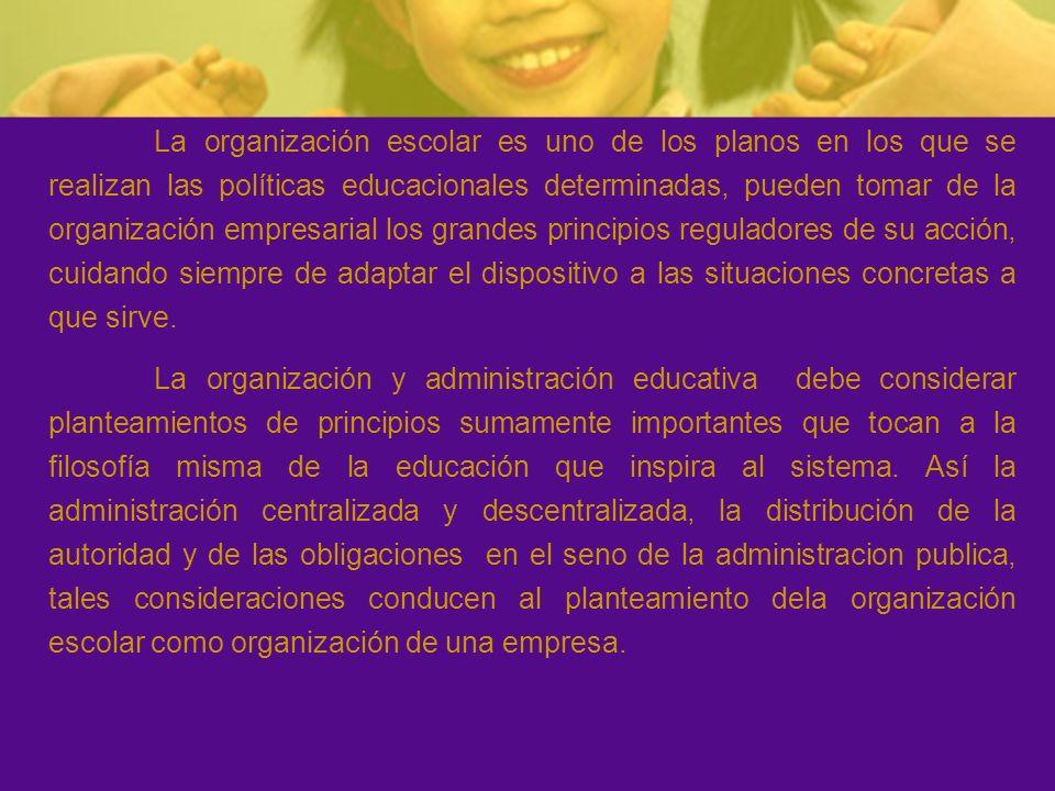 La organización escolar es uno de los planos en los que se realizan las políticas educacionales determinadas, pueden tomar de la organización empresarial los grandes principios reguladores de su acción, cuidando siempre de adaptar el dispositivo a las situaciones concretas a que sirve.